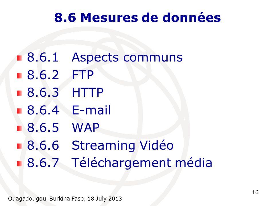 Ouagadougou, Burkina Faso, 18 July 2013 16 8.6 Mesures de données 8.6.1Aspects communs 8.6.2FTP 8.6.3HTTP 8.6.4E-mail 8.6.5WAP 8.6.6Streaming Vidéo 8.