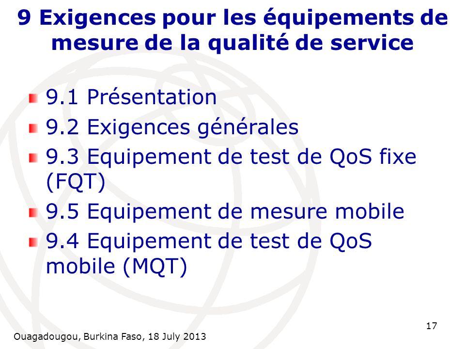 Ouagadougou, Burkina Faso, 18 July 2013 17 9 Exigences pour les équipements de mesure de la qualité de service 9.1 Présentation 9.2 Exigences générales 9.3 Equipement de test de QoS fixe (FQT) 9.5 Equipement de mesure mobile 9.4 Equipement de test de QoS mobile (MQT)