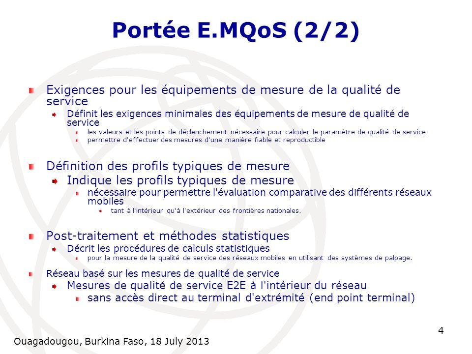 Ouagadougou, Burkina Faso, 18 July 2013 4 Portée E.MQoS (2/2) Exigences pour les équipements de mesure de la qualité de service Définit les exigences