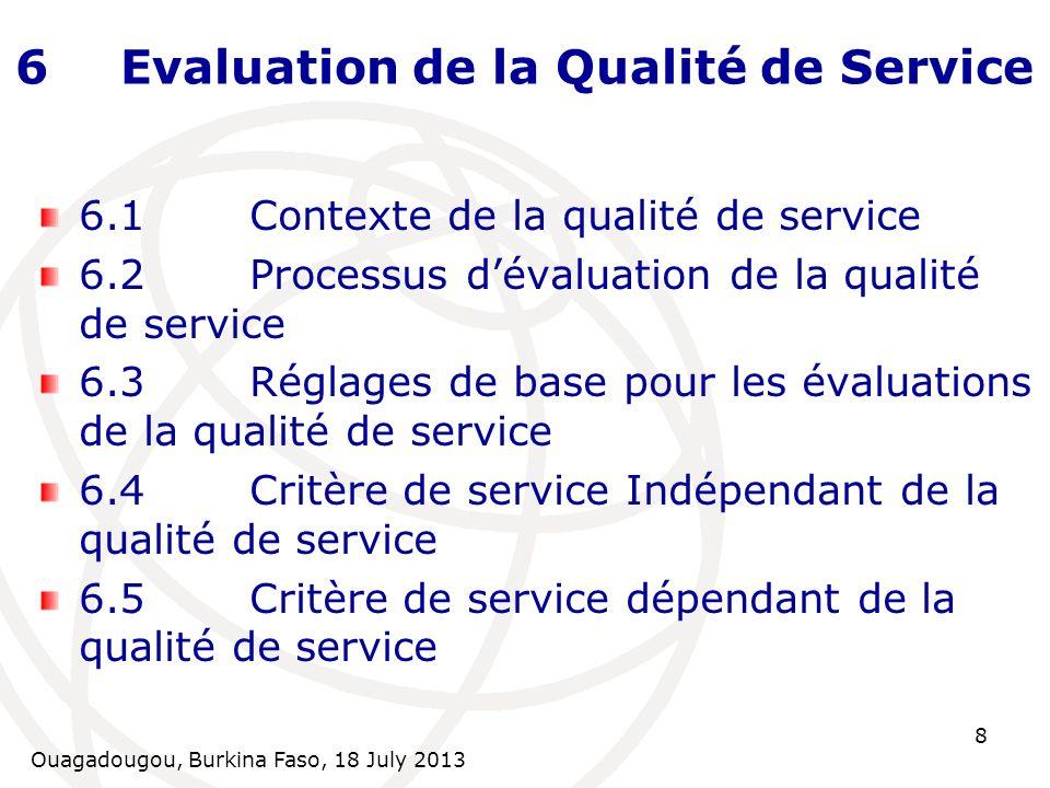 Ouagadougou, Burkina Faso, 18 July 2013 8 6Evaluation de la Qualité de Service 6.1Contexte de la qualité de service 6.2Processus dévaluation de la qualité de service 6.3Réglages de base pour les évaluations de la qualité de service 6.4Critère de service Indépendant de la qualité de service 6.5Critère de service dépendant de la qualité de service