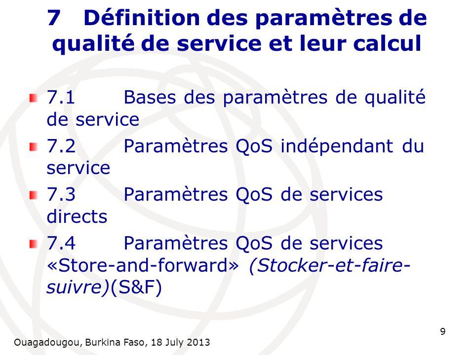 Ouagadougou, Burkina Faso, 18 July 2013 10 7.2 Paramètres QoS indépendants du service 7.2.1Indisponibilité du réseau radio [%] 7.2.2Non Accessibilité du Réseau [%] 7.2.3Ratio déchec dAttach [%] 7.2.4Temps de Setup dAttach [s] 7.2.5Ratio déchec dactivation de PDP Context [%] 7.2.6Temps dactivation de PDP Context [s] 7.2.7Ratio de coupure de PDP Context [%] 7.2.8Ratio déchec de Data Call access [%] 7.2.9Temps de Data Call access[s] 7.2.10Ratio déchec de DNS Host Name Resolution [%] 7.2.11Temps de DNS Host Name Resolution [s]
