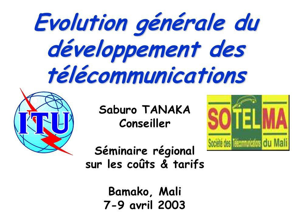 Evolution générale du développement des télécommunications Saburo TANAKA Conseiller Séminaire régional sur les coûts & tarifs Bamako, Mali 7-9 avril 2003