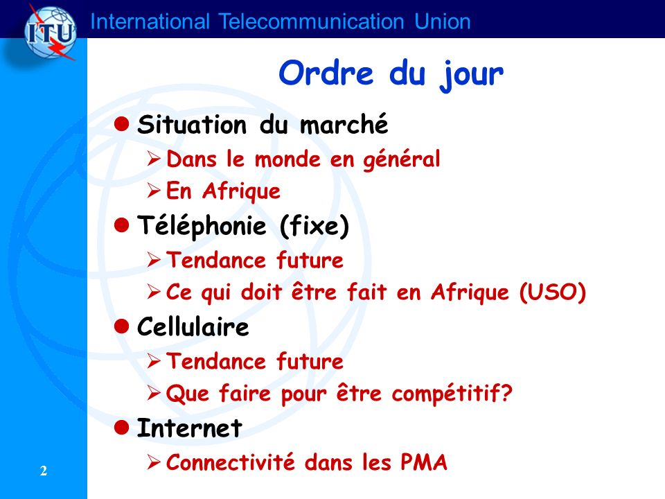 International Telecommunication Union 2 Ordre du jour Situation du marché Dans le monde en général En Afrique Téléphonie (fixe) Tendance future Ce qui doit être fait en Afrique (USO) Cellulaire Tendance future Que faire pour être compétitif.