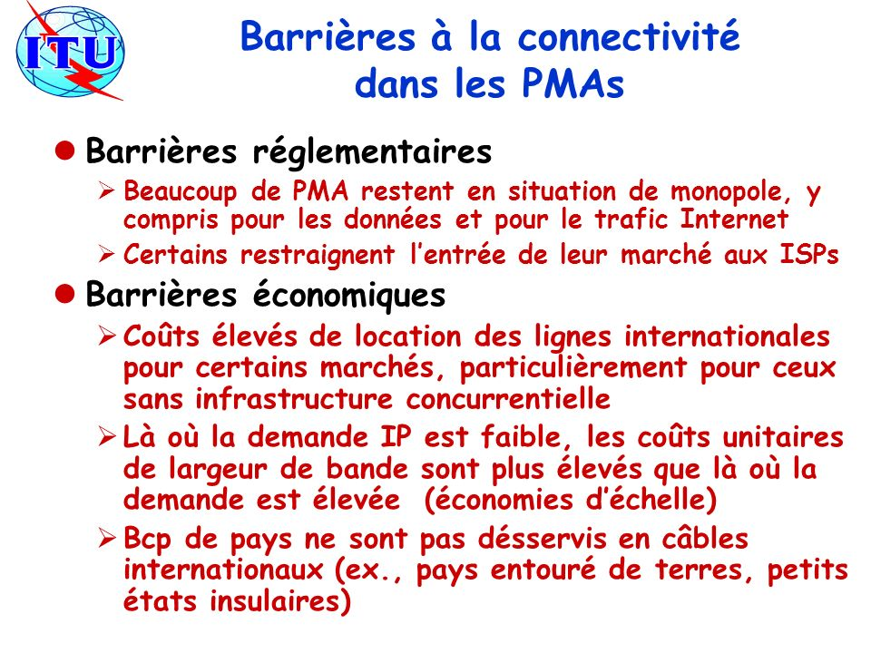 Barrières à la connectivité dans les PMAs Barrières réglementaires Beaucoup de PMA restent en situation de monopole, y compris pour les données et pour le trafic Internet Certains restraignent lentrée de leur marché aux ISPs Barrières économiques Coûts élevés de location des lignes internationales pour certains marchés, particulièrement pour ceux sans infrastructure concurrentielle Là où la demande IP est faible, les coûts unitaires de largeur de bande sont plus élevés que là où la demande est élevée (économies déchelle) Bcp de pays ne sont pas désservis en câbles internationaux (ex., pays entouré de terres, petits états insulaires)