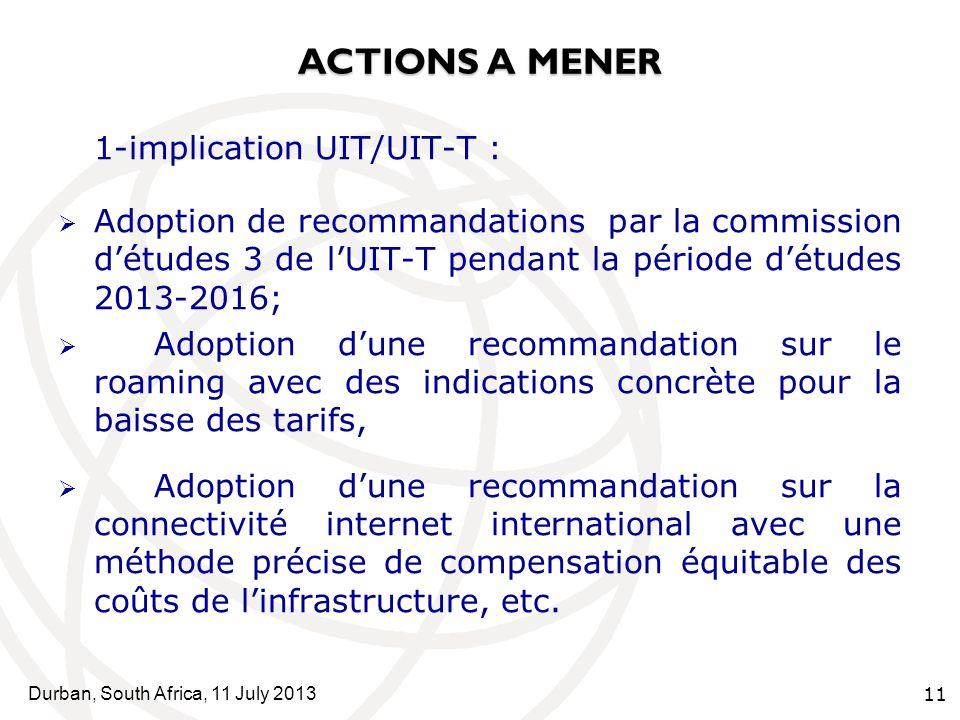 Durban, South Africa, 11 July 2013 11 ACTIONS A MENER 1-implication UIT/UIT-T : Adoption de recommandations par la commission détudes 3 de lUIT-T pendant la période détudes 2013-2016; Adoption dune recommandation sur le roaming avec des indications concrète pour la baisse des tarifs, Adoption dune recommandation sur la connectivité internet international avec une méthode précise de compensation équitable des coûts de linfrastructure, etc.