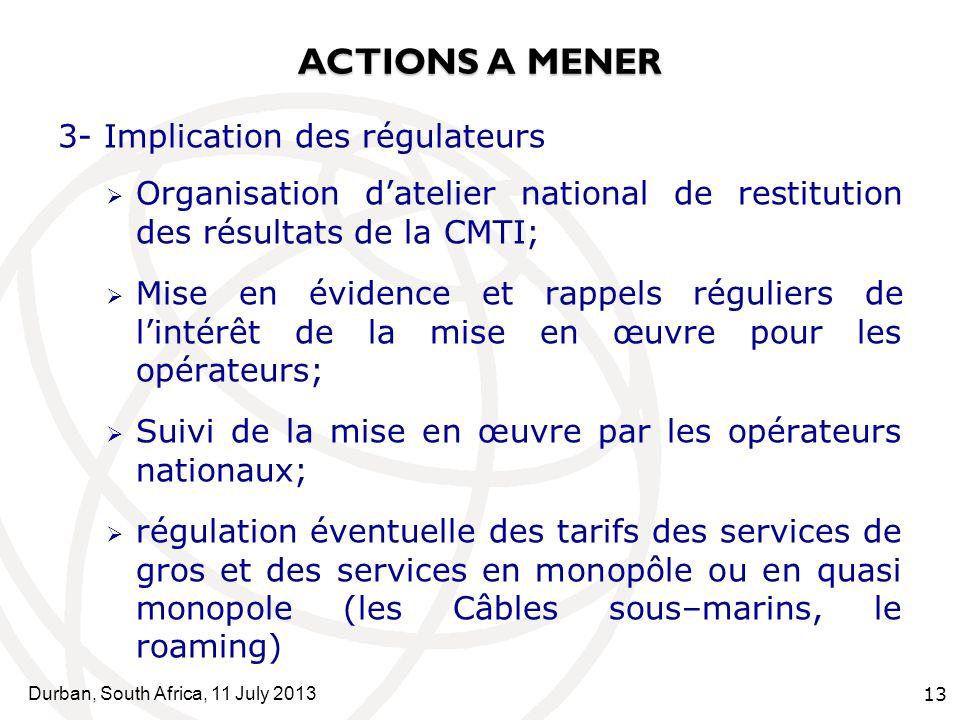Durban, South Africa, 11 July 2013 13 ACTIONS A MENER 3- Implication des régulateurs Organisation datelier national de restitution des résultats de la CMTI; Mise en évidence et rappels réguliers de lintérêt de la mise en œuvre pour les opérateurs; Suivi de la mise en œuvre par les opérateurs nationaux; régulation éventuelle des tarifs des services de gros et des services en monopôle ou en quasi monopole (les Câbles sous–marins, le roaming)