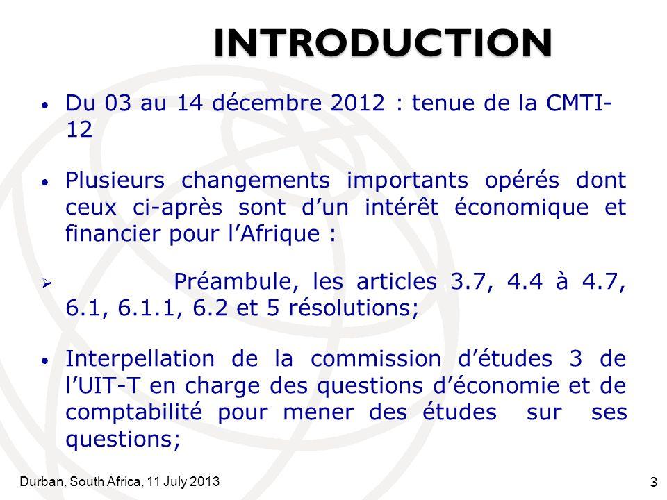 Durban, South Africa, 11 July 2013 3 INTRODUCTION SOMMAI INTRODUCTION RE Du 03 au 14 décembre 2012 : tenue de la CMTI- 12 Plusieurs changements importants opérés dont ceux ci-après sont dun intérêt économique et financier pour lAfrique : Préambule, les articles 3.7, 4.4 à 4.7, 6.1, 6.1.1, 6.2 et 5 résolutions; Interpellation de la commission détudes 3 de lUIT-T en charge des questions déconomie et de comptabilité pour mener des études sur ses questions;