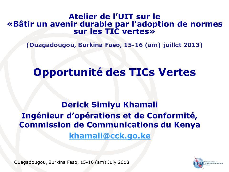 Ouagadougou, Burkina Faso, 15-16 (am) July 2013 Opportunité des TICs Vertes Derick Simiyu Khamali Ingénieur dopérations et de Conformité, Commission de Communications du Kenya khamali@cck.go.ke Atelier de lUIT sur le «Bâtir un avenir durable par l adoption de normes sur les TIC vertes» (Ouagadougou, Burkina Faso, 15-16 (am) juillet 2013)