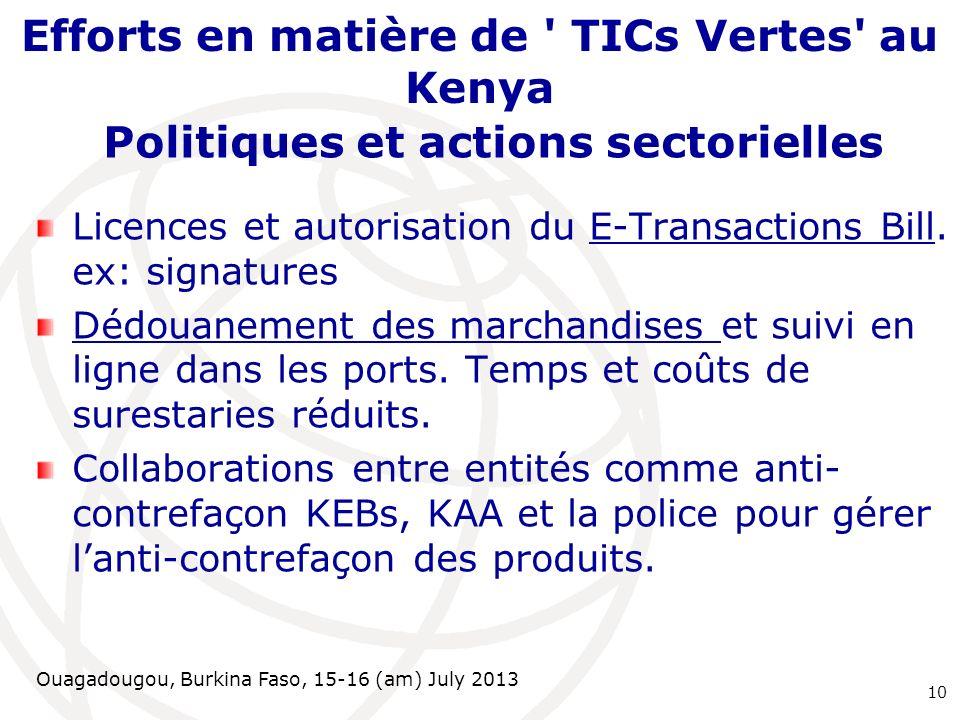 Ouagadougou, Burkina Faso, 15-16 (am) July 2013 Efforts en matière de TICs Vertes au Kenya Politiques et actions sectorielles Licences et autorisation du E-Transactions Bill.