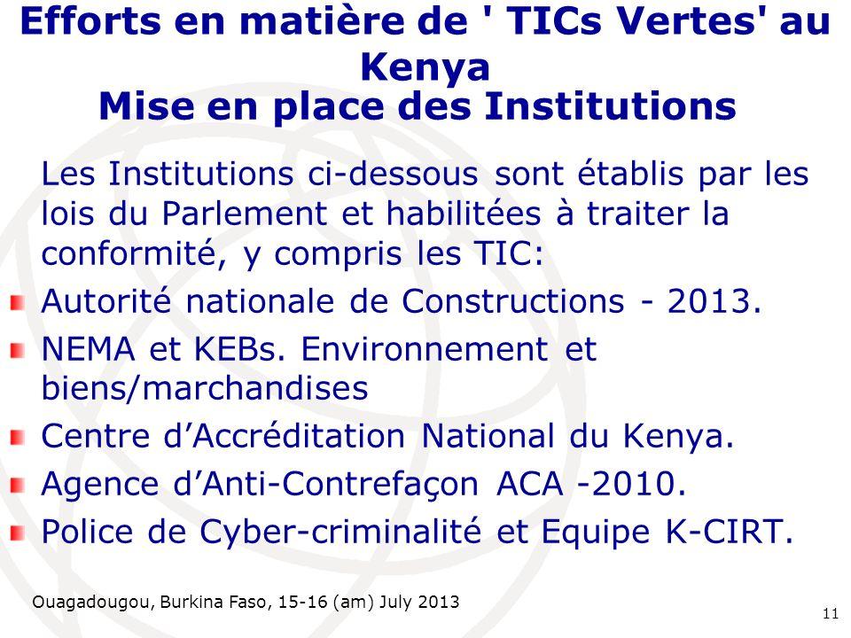 Ouagadougou, Burkina Faso, 15-16 (am) July 2013 Efforts en matière de TICs Vertes au Kenya Mise en place des Institutions Les Institutions ci-dessous sont établis par les lois du Parlement et habilitées à traiter la conformité, y compris les TIC: Autorité nationale de Constructions - 2013.