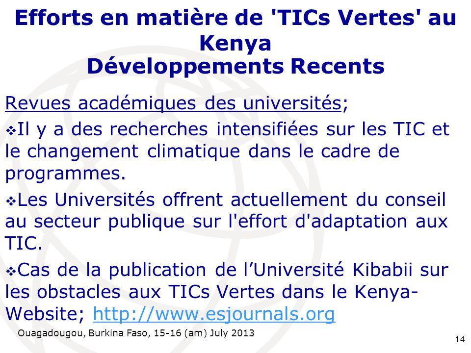 Ouagadougou, Burkina Faso, 15-16 (am) July 2013 Efforts en matière de TICs Vertes au Kenya Développements Recents Revues académiques des universités; Il y a des recherches intensifiées sur les TIC et le changement climatique dans le cadre de programmes.