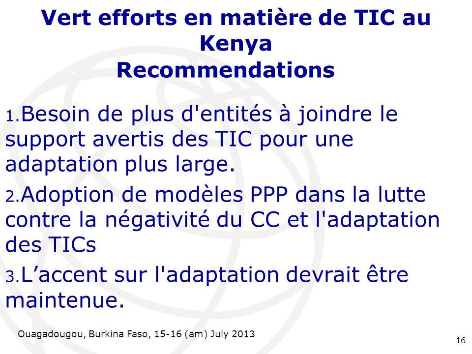 Ouagadougou, Burkina Faso, 15-16 (am) July 2013 Vert efforts en matière de TIC au Kenya Recommendations 1.