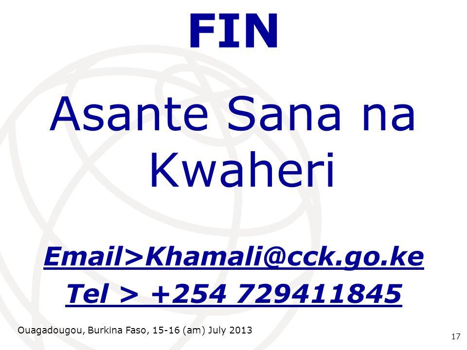 Ouagadougou, Burkina Faso, 15-16 (am) July 2013 FIN Asante Sana na Kwaheri Email>Khamali@cck.go.ke Tel > +254 729411845 17