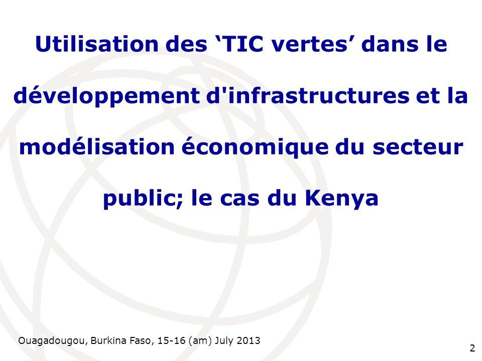 Ouagadougou, Burkina Faso, 15-16 (am) July 2013 2 Utilisation des TIC vertes dans le développement d infrastructures et la modélisation économique du secteur public; le cas du Kenya