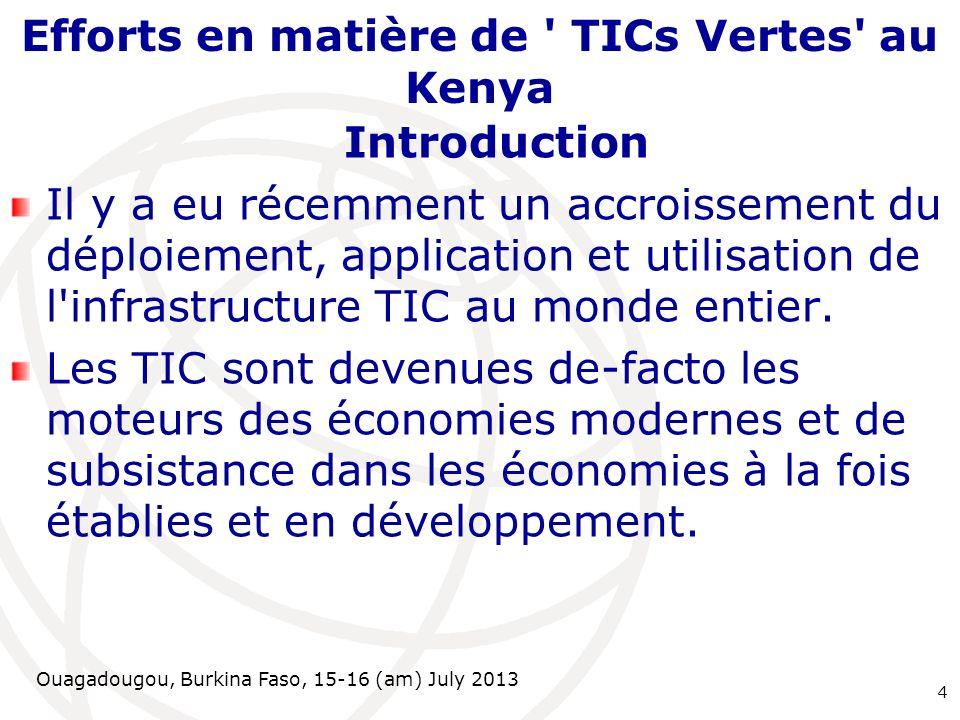 Ouagadougou, Burkina Faso, 15-16 (am) July 2013 Efforts en matière de TICs Vertes au Kenya Introduction Il y a eu récemment un accroissement du déploiement, application et utilisation de l infrastructure TIC au monde entier.