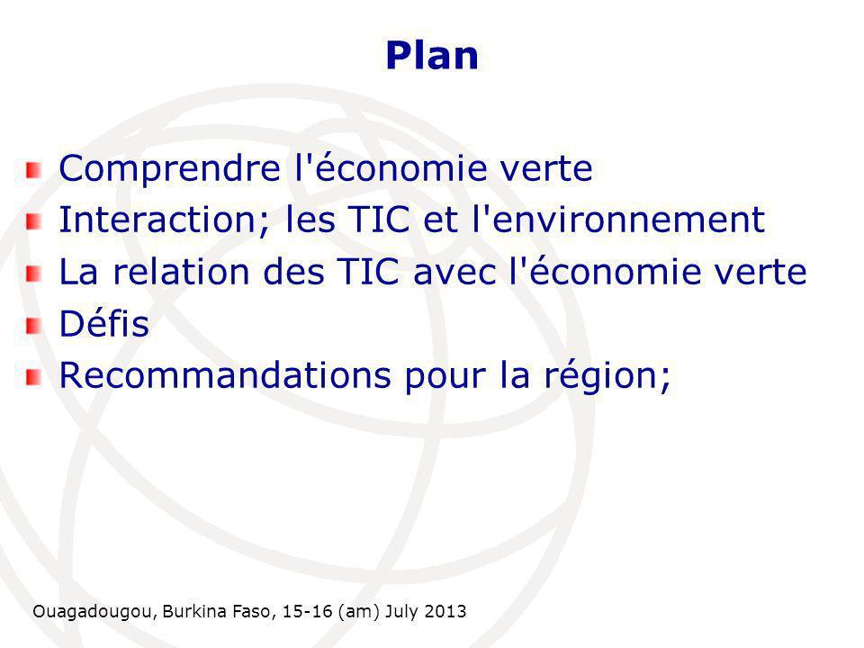 Ouagadougou, Burkina Faso, 15-16 (am) July 2013 Plan Comprendre l économie verte Interaction; les TIC et l environnement La relation des TIC avec l économie verte Défis Recommandations pour la région;