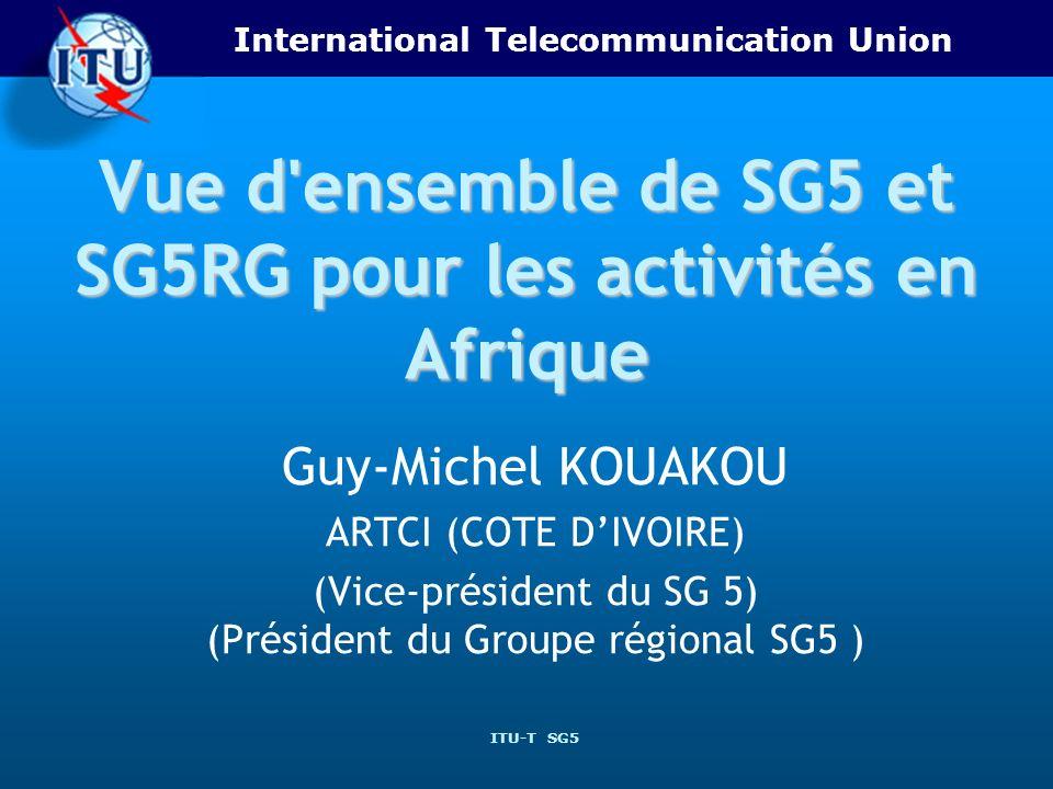 International Telecommunication Union ITU-T SG5 Vue d ensemble de SG5 et SG5RG pour les activités en Afrique Guy-Michel KOUAKOU ARTCI (COTE DIVOIRE) (Vice-président du SG 5) (Président du Groupe régional SG5 )