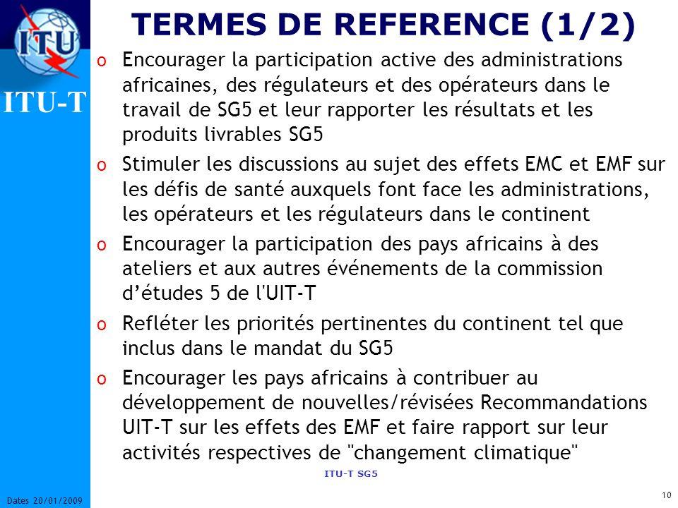 ITU-T ITU-T SG5 10 Dates 20/01/2009 TERMES DE REFERENCE (1/2) o Encourager la participation active des administrations africaines, des régulateurs et des opérateurs dans le travail de SG5 et leur rapporter les résultats et les produits livrables SG5 o Stimuler les discussions au sujet des effets EMC et EMF sur les défis de santé auxquels font face les administrations, les opérateurs et les régulateurs dans le continent o Encourager la participation des pays africains à des ateliers et aux autres événements de la commission détudes 5 de l UIT-T o Refléter les priorités pertinentes du continent tel que inclus dans le mandat du SG5 o Encourager les pays africains à contribuer au développement de nouvelles/révisées Recommandations UIT-T sur les effets des EMF et faire rapport sur leur activités respectives de changement climatique