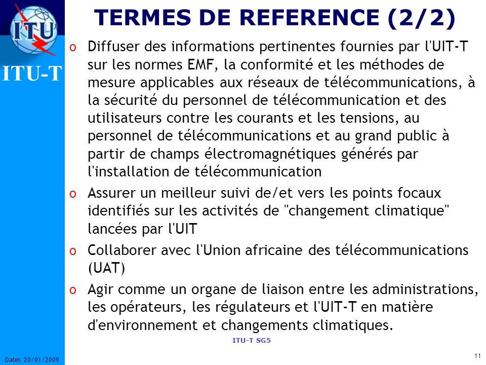 ITU-T ITU-T SG5 11 Dates 20/01/2009 TERMES DE REFERENCE (2/2) o Diffuser des informations pertinentes fournies par l UIT-T sur les normes EMF, la conformité et les méthodes de mesure applicables aux réseaux de télécommunications, à la sécurité du personnel de télécommunication et des utilisateurs contre les courants et les tensions, au personnel de télécommunications et au grand public à partir de champs électromagnétiques générés par l installation de télécommunication o Assurer un meilleur suivi de/et vers les points focaux identifiés sur les activités de changement climatique lancées par l UIT o Collaborer avec l Union africaine des télécommunications (UAT) o Agir comme un organe de liaison entre les administrations, les opérateurs, les régulateurs et l UIT-T en matière d environnement et changements climatiques.