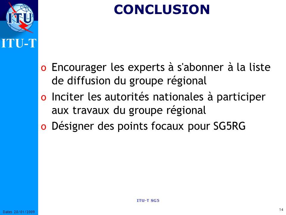 ITU-T ITU-T SG5 14 Dates 20/01/2009 o Encourager les experts à s abonner à la liste de diffusion du groupe régional o Inciter les autorités nationales à participer aux travaux du groupe régional o Désigner des points focaux pour SG5RG CONCLUSION
