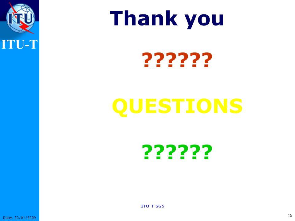 ITU-T ITU-T SG5 15 Dates 20/01/2009 ?????? QUESTIONS ?????? Thank you