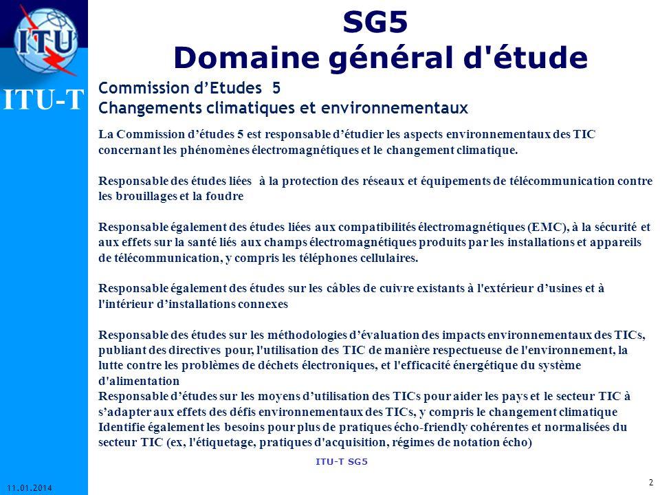 ITU-T ITU-T SG5 SG5 Domaine général d étude 2 11.01.2014 Commission dEtudes 5 Changements climatiques et environnementaux La Commission détudes 5 est responsable détudier les aspects environnementaux des TIC concernant les phénomènes électromagnétiques et le changement climatique.