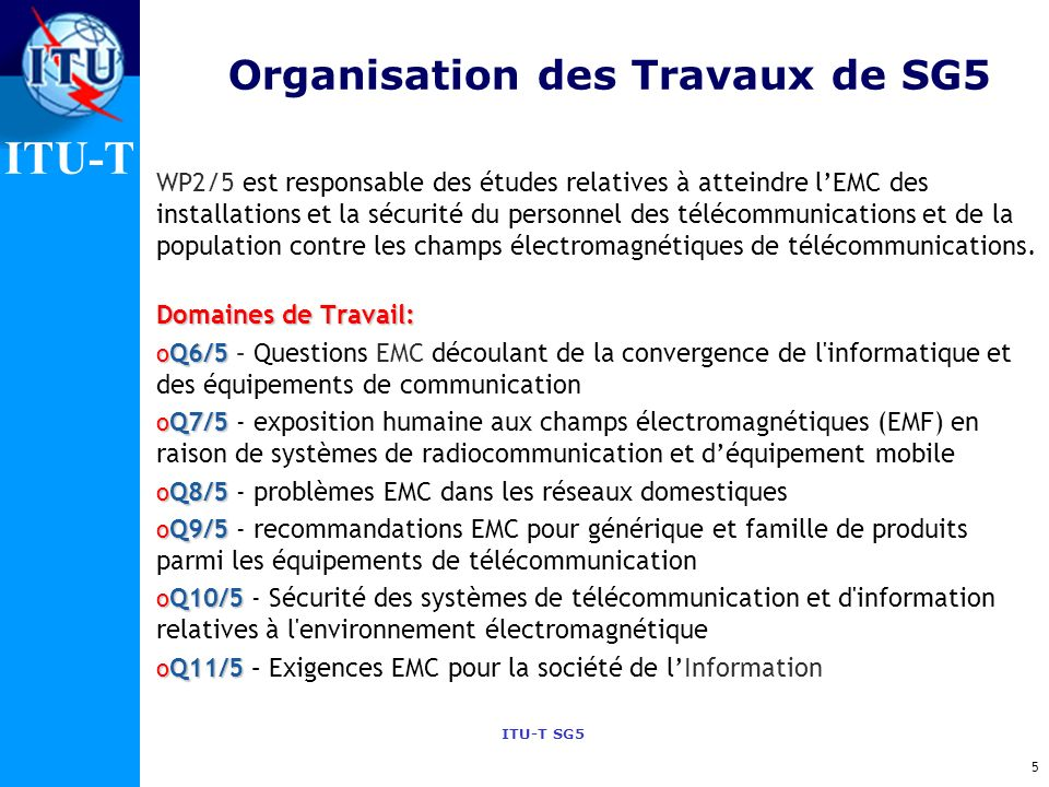 ITU-T ITU-T SG5 Organization of the work of SG5 WP1/5 est responsable des études relatives à la protection des installations de télécommunication en v