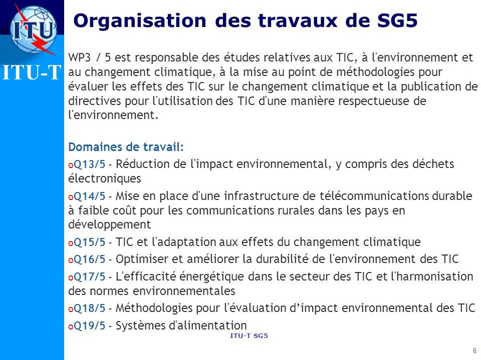ITU-T ITU-T SG5 Organisation des travaux de SG5 WP3 / 5 est responsable des études relatives aux TIC, à l environnement et au changement climatique, à la mise au point de méthodologies pour évaluer les effets des TIC sur le changement climatique et la publication de directives pour l utilisation des TIC d une manière respectueuse de l environnement.