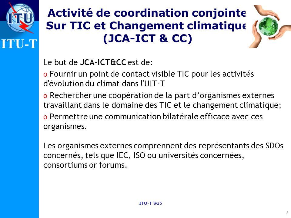 ITU-T ITU-T SG5 Activité de coordination conjointe Sur TIC et Changement climatique (JCA-ICT & CC) Le but de JCA-ICT&CC est de: o Fournir un point de contact visible TIC pour les activités d évolution du climat dans l UIT-T o Rechercher une coopération de la part dorganismes externes travaillant dans le domaine des TIC et le changement climatique; o Permettre une communication bilatérale efficace avec ces organismes.