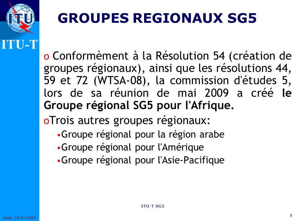 ITU-T ITU-T SG5 8 Dates 20/01/2009 GROUPES REGIONAUX SG5 o Conformèment à la Résolution 54 (création de groupes régionaux), ainsi que les résolutions 44, 59 et 72 (WTSA-08), la commission d études 5, lors de sa réunion de mai 2009 a créé le Groupe régional SG5 pour l Afrique.