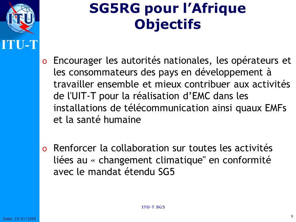 ITU-T ITU-T SG5 9 Dates 20/01/2009 SG5RG pour lAfrique Objectifs o Encourager les autorités nationales, les opérateurs et les consommateurs des pays en développement à travailler ensemble et mieux contribuer aux activités de l UIT-T pour la réalisation dEMC dans les installations de télécommunication ainsi quaux EMFs et la santé humaine o Renforcer la collaboration sur toutes les activités liées au « changement climatique en conformité avec le mandat étendu SG5