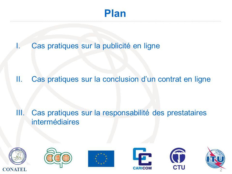 CONATEL - 2 Plan I.Cas pratiques sur la publicité en ligne II.Cas pratiques sur la conclusion dun contrat en ligne III.Cas pratiques sur la responsabi