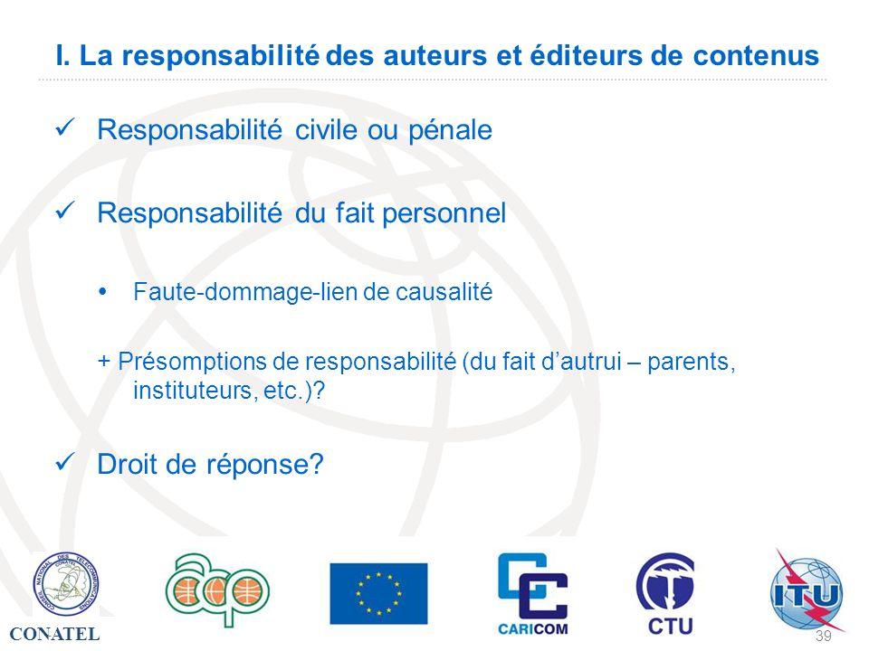 CONATEL - 39 I. La responsabilité des auteurs et éditeurs de contenus Responsabilité civile ou pénale Responsabilité du fait personnel Faute-dommage-l