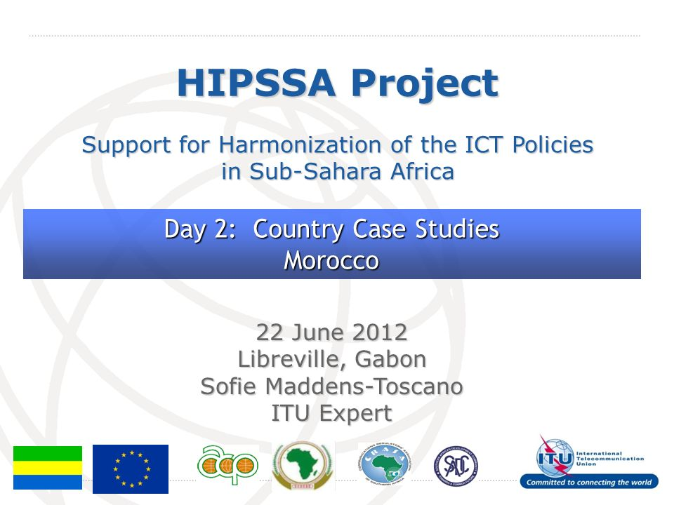 International Telecommunication Union HIPSSA Project Support for Harmonization of the ICT Policies in Sub-Sahara Africa 22 June 2012 Libreville, Gabon Sofie Maddens-Toscano ITU Expert Day 2: Country Case Studies Morocco