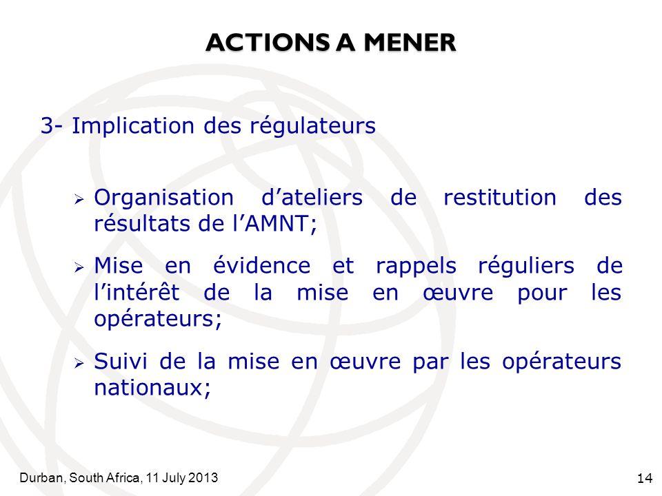 Durban, South Africa, 11 July 2013 14 ACTIONS A MENER 3- Implication des régulateurs Organisation dateliers de restitution des résultats de lAMNT; Mise en évidence et rappels réguliers de lintérêt de la mise en œuvre pour les opérateurs; Suivi de la mise en œuvre par les opérateurs nationaux;