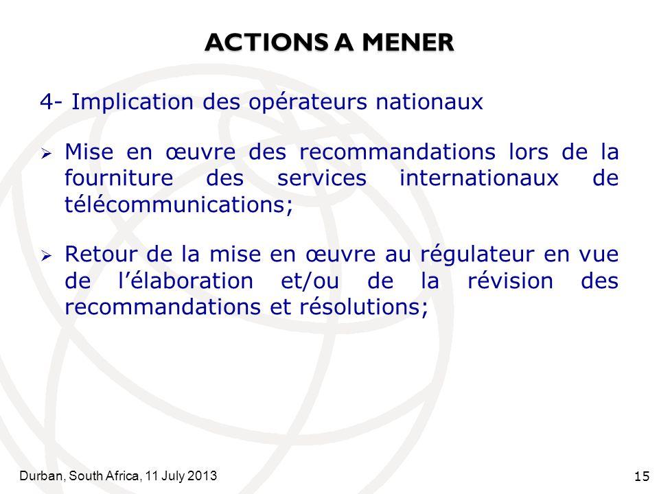 Durban, South Africa, 11 July 2013 15 ACTIONS A MENER 4- Implication des opérateurs nationaux Mise en œuvre des recommandations lors de la fourniture des services internationaux de télécommunications; Retour de la mise en œuvre au régulateur en vue de lélaboration et/ou de la révision des recommandations et résolutions;