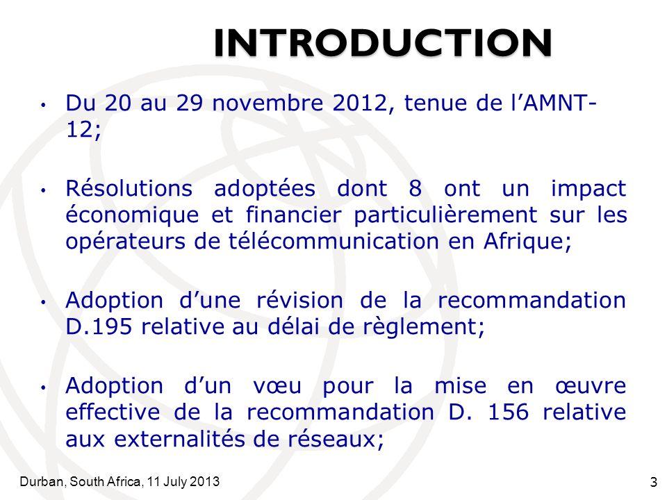 Durban, South Africa, 11 July 2013 3 INTRODUCTION SOMMAI INTRODUCTION RE Du 20 au 29 novembre 2012, tenue de lAMNT- 12; Résolutions adoptées dont 8 ont un impact économique et financier particulièrement sur les opérateurs de télécommunication en Afrique; Adoption dune révision de la recommandation D.195 relative au délai de règlement; Adoption dun vœu pour la mise en œuvre effective de la recommandation D.