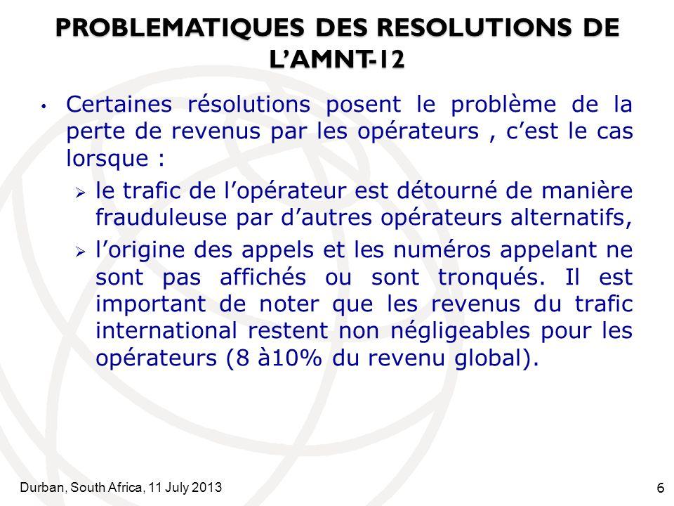 Durban, South Africa, 11 July 2013 7 PROBLEMATIQUES DES RESOLUTIONS DE LAMNT-12 Les résolutions ci-après, résolution 52; lutte contre le spam, résolution 62; procédures de règlements des différends, résolution 64; attribution des adresses IPV4 et promotion du déploiement des adresses IPV6, posent le problème de coûts injustifiés que pourraient supporter certains opérateurs.