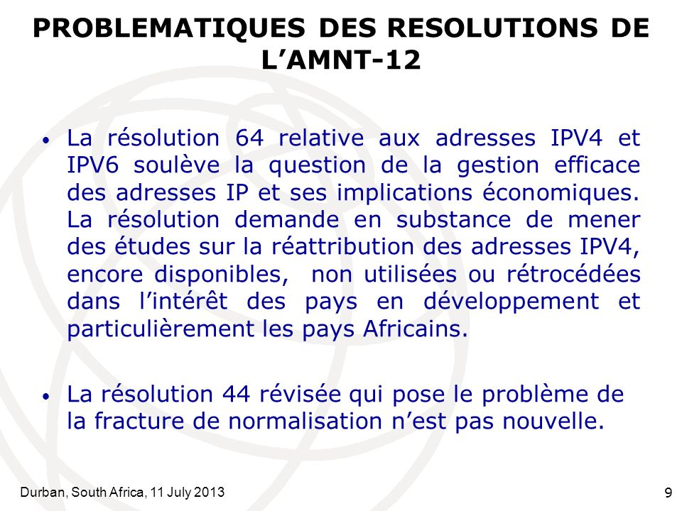 Durban, South Africa, 11 July 2013 9 PROBLEMATIQUES DES RESOLUTIONS DE LAMNT-12 La résolution 64 relative aux adresses IPV4 et IPV6 soulève la question de la gestion efficace des adresses IP et ses implications économiques.