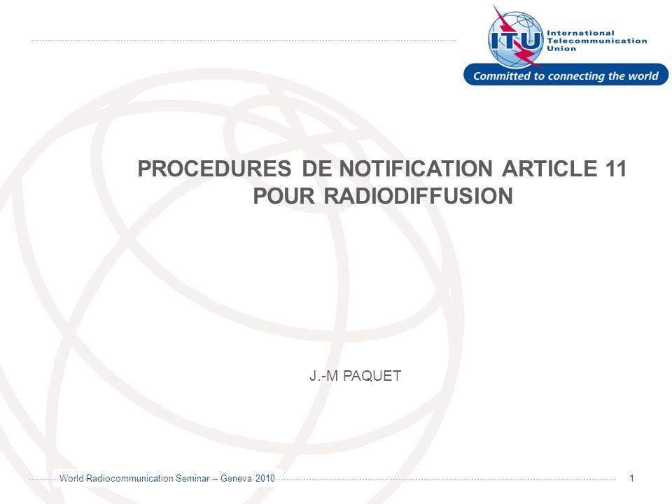 World Radiocommunication Seminar – Geneva 2010 1 PROCEDURES DE NOTIFICATION ARTICLE 11 POUR RADIODIFFUSION J.-M PAQUET