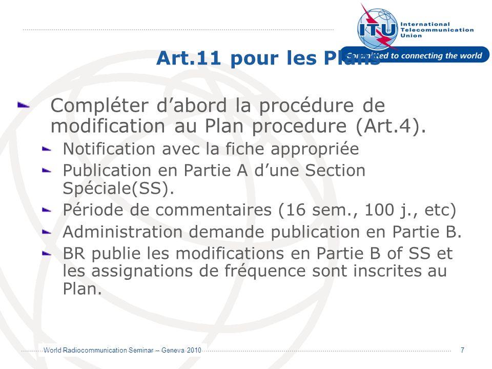 World Radiocommunication Seminar – Geneva 2010 7 Art.11 pour les Plans Compléter dabord la procédure de modification au Plan procedure (Art.4). Notifi