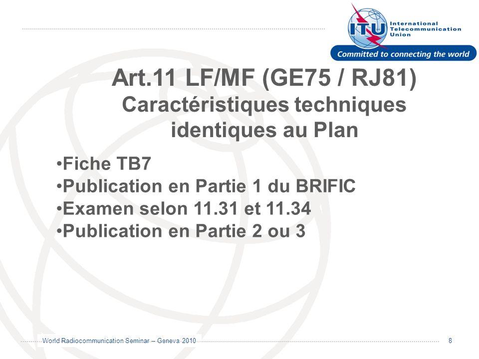 World Radiocommunication Seminar – Geneva 2010 9 Fiches complètes utilisées pour: Petits changements aux caractéristiques du Plan (GE75/RJ81) Modifications aux inscriptions au MIFR Notification des assignations RJ88 Procédure de lArticle 5 des Accords Déplacements selon tolérances de lArt.4 acceptés.
