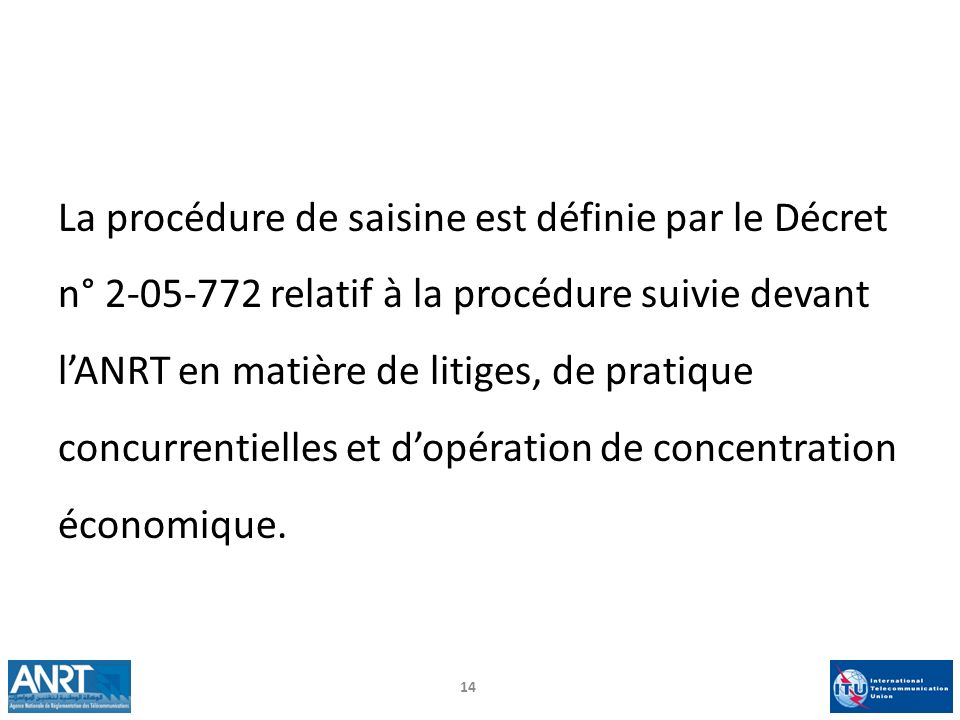 La procédure de saisine est définie par le Décret n° 2-05-772 relatif à la procédure suivie devant lANRT en matière de litiges, de pratique concurrent
