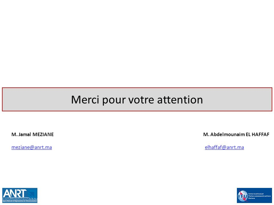 Merci pour votre attention M. Jamal MEZIANE M. Abdelmounaim EL HAFFAF meziane@anrt.mameziane@anrt.ma elhaffaf@anrt.maelhaffaf@anrt.ma