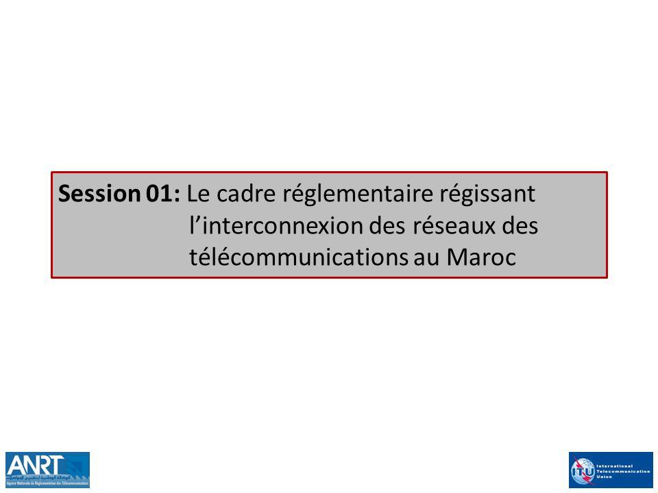 Session 01: Le cadre réglementaire régissant linterconnexion des réseaux des télécommunications au Maroc