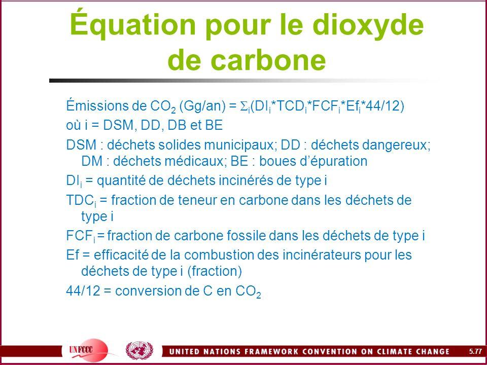 5.77 Équation pour le dioxyde de carbone Émissions de CO 2 (Gg/an) = i (DI i *TCD i *FCF i *Ef i *44/12) où i = DSM, DD, DB et BE DSM : déchets solide
