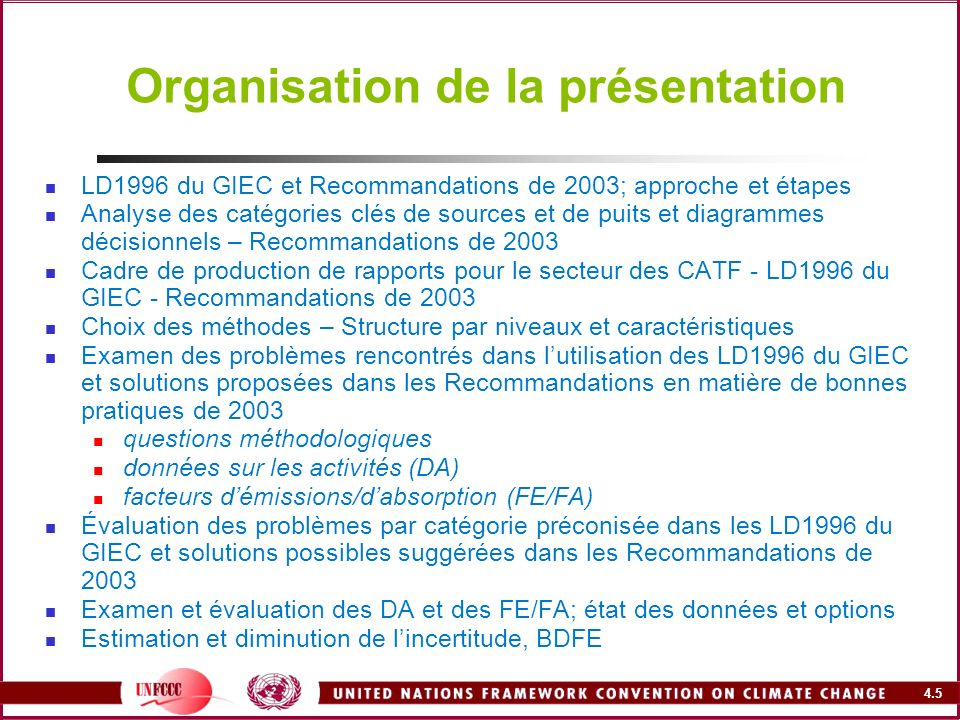 4.6 Ressources et références Lignes directrices du GIEC pour les inventaires nationaux de gaz à effet de serre, version révisée 1996 http://www.ipcc-nggip.iges.or.jp/public/gl/french.htm RBP2000 – Recommandations du GIEC en matière de bonnes pratiques et de gestion des incertitudes pour les inventaires nationaux http://www.ipcc-nggip.iges.or.jp/public/gp/french/gpgaum_fr.htm RBP2003 – Good Practice Guidance for Land Use, Land-Use Change and Forestry http://www.ipcc-nggip.iges.or.jp/public/gpglulucf/gpglulucf.htm BDFE – Base de données sur les facteurs démission http://www.ipcc-nggip.iges.or.jp/EFDB Logiciel dinventaire du GIEC – Lignes directrices du GIEC pour les inventaires nationaux de gaz à effet de serre, version révisée 1996 http://www.ipccc-nggip.iges.or.jp/public/gl/software.htm Organe subsidiaire de mise en œuvre (SBI) http://unfccc.int/portal_francophone/items/3072.php Organe subsidiaire de conseil scientifique et technologique (SBSTA) http://unfccc.int/portal_francophone/items/3072.php