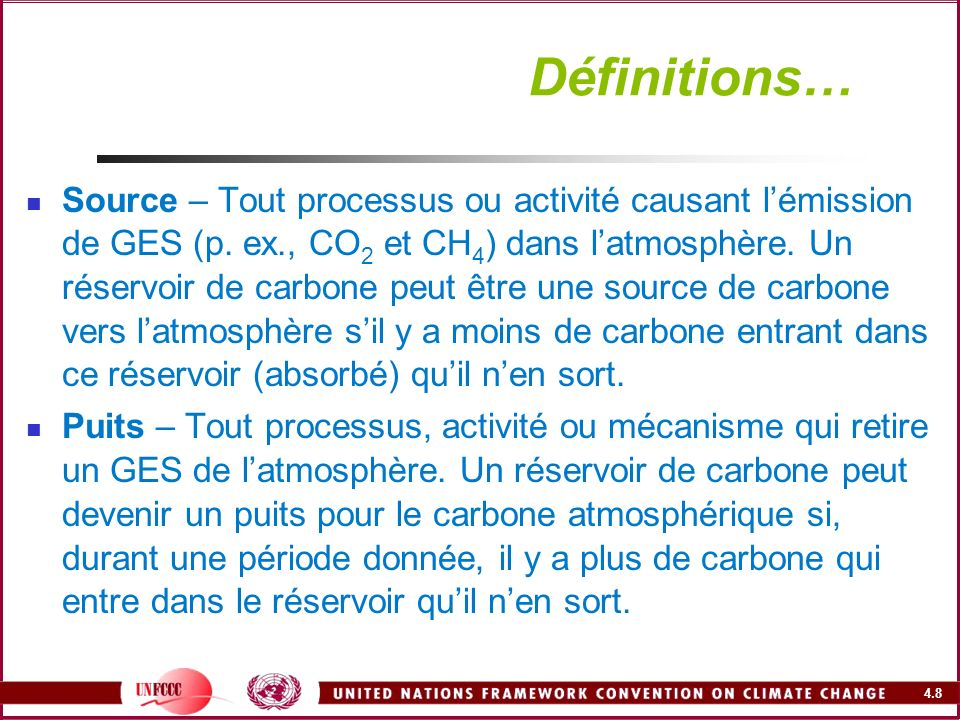 4.8 Définitions… Source – Tout processus ou activité causant lémission de GES (p. ex., CO 2 et CH 4 ) dans latmosphère. Un réservoir de carbone peut ê
