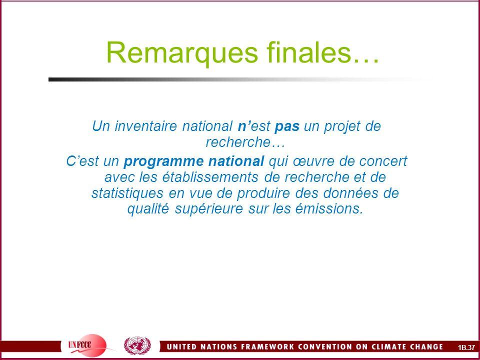 1B.37 Remarques finales… Un inventaire national nest pas un projet de recherche… Cest un programme national qui œuvre de concert avec les établissements de recherche et de statistiques en vue de produire des données de qualité supérieure sur les émissions.