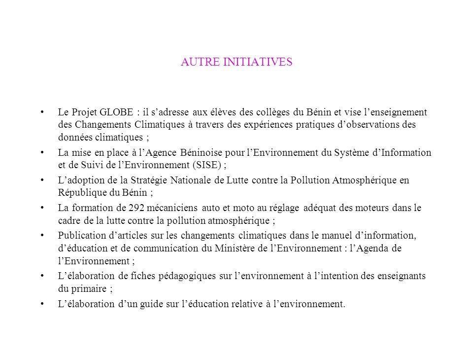 AUTRE INITIATIVES Le Projet GLOBE : il sadresse aux élèves des collèges du Bénin et vise lenseignement des Changements Climatiques à travers des expériences pratiques dobservations des données climatiques ; La mise en place à lAgence Béninoise pour lEnvironnement du Système dInformation et de Suivi de lEnvironnement (SISE) ; Ladoption de la Stratégie Nationale de Lutte contre la Pollution Atmosphérique en République du Bénin ; La formation de 292 mécaniciens auto et moto au réglage adéquat des moteurs dans le cadre de la lutte contre la pollution atmosphérique ; Publication darticles sur les changements climatiques dans le manuel dinformation, déducation et de communication du Ministère de lEnvironnement : lAgenda de lEnvironnement ; Lélaboration de fiches pédagogiques sur lenvironnement à lintention des enseignants du primaire ; Lélaboration dun guide sur léducation relative à lenvironnement.